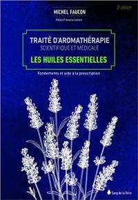 Traité d'aromathérapie scientifique et médicale - Les huiles essentielles - Fondements et aides à la prescription