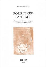 Pour fixer la trace : Photographie, littérature et voyage au milieu du XIXe siècle