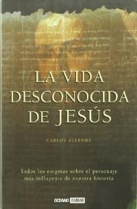 La vida desconocida de Jesús: Los misterios de Jesús de Nazaret