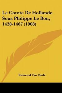 Le Comte de Hollande Sous Philippe Le Bon, 1428-1467 (1908)