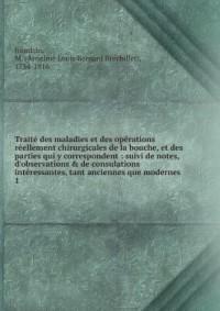 Traité des maladies et des opérations réellement chirurgicales de la bouche, et des parties qui y correspondent : suivi de notes, d'observations & de consulations intéressantes, tant anciennes que