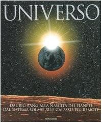 Universo. Dal big bang alla nascita dei pianeti, dal sistema solare alle galassie più remote.