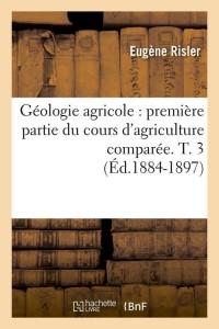 Géologie agricole : première partie du cours d'agriculture comparée. T. 3 (Éd.1884-1897)