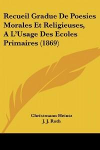 Recueil Gradue de Poesies Morales Et Religieuses, Al'usage Des Ecoles Primaires (1869)