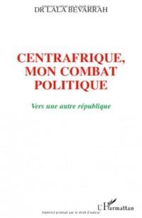 Centrafrique : mon combat politique : Vers une nouvelle République