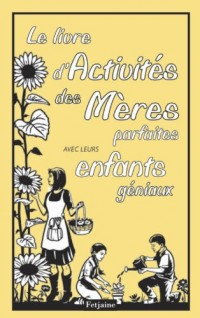 Le livre d'activités des mères parfaites avec leurs enfants géniaux
