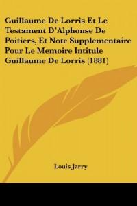 Guillaume de Lorris Et Le Testament D'Alphonse de Poitiers, Et Note Supplementaire Pour Le Memoire Intitule Guillaume de Lorris (1881)