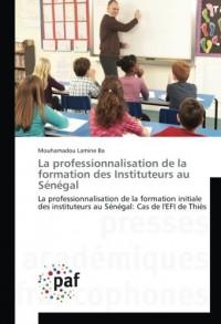 La professionnalisation de la formation des Instituteurs au Sénégal: La professionnalisation de la formation initiale des instituteurs au Sénégal: Cas de l'EFI de Thiès