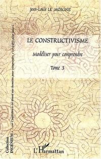 Le constructivisme : Tome 3, Modéliser pour comprendre