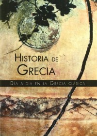Historia De Grecia/ History of Greece: Dia a Dia En La Grecia Clasica / Day by Day in Classic Greece
