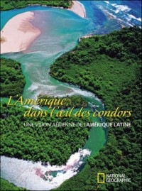 L'Amérique, dans l'oeil des condors : Une vision aérienne de l'Amérique latine