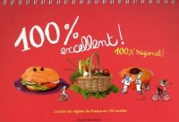 100 % excellent ! 100 % régional : Le tour des régions de France en 100 recettes