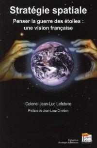 Strategie Spatiale - Penser la Guerre des Etoiles : une Vision Française