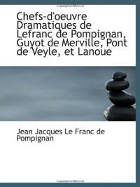 Chefs-d'oeuvre Dramatiques de Lefranc de Pompignan, Guyot de Merville, Pont de Veyle, et Lanoue