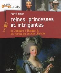 Reines, princesses et intrigantes : De Cléopâtre à Elisabeth 2, les femmes qui ont fait l'histoire