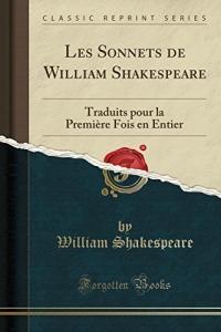 Les Sonnets de William Shakespeare: Traduits Pour La Première Fois En Entier (Classic Reprint)