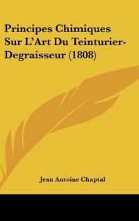Principes Chimiques Sur L'Art Du Teinturier-Degraisseur (1808)
