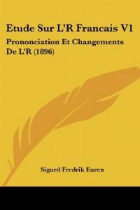 Etude Sur L'r Francais V1: Prononciation Et Changements de L'r (1896)