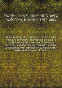Guide to musical composition, for those who wish, in a short time, and without the aid of a teacher, to acquire the power of inventing melodies, and of providing them with suitable accompaniments; esp