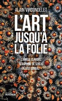 L'art jusqu'à la folie: Camille Claudel, Séraphine de Senlis, Aloïse Corbaz