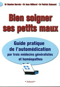 Bien soigner ses petits maux : Guide pratique de l'automédication par trois médecins généralistes et homéopathes