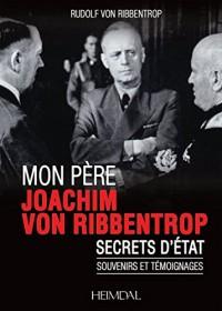 Mon Père, Joachim Von Ribbentrop: Secrets D'état - Souvenirs Et Témoignages