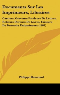 Documents Sur Les Imprimeurs, Libraires: Cartiers, Graveurs Fondeurs de Lettres, Relieurs Doreurs de Livres, Faiseurs de Fermoirs Enlumineurs (1901)