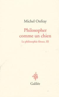 La philosophie féroce : Tome 3, Philosopher comme un chien