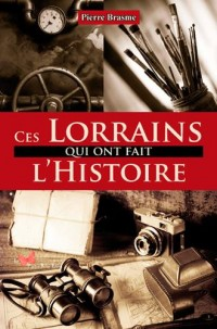 CES LORRAINS QUI ONT FAIT L'HISTOIRE