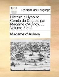 Histoire D'Hypolite, Comte de Duglas; Par Madame D'Aulnoy. ... Volume 2 of 2