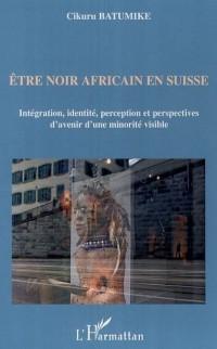 Etre Noir Africain en Suisse : Intégration, identité, perception et perspectives d'avenir d'une minorité visible