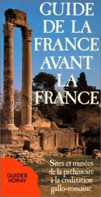 Guide de la France avant la France : Sites et musées de la préhistoire à la civilisation gallo-romaine