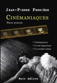 Cinémaniaques : 3 romans, Cinémassacre, Le bel imposteur, Le trouble-crime