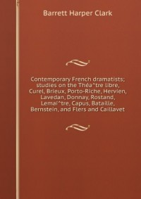 Contemporary French dramatists; studies on the Théâtre libre, Curel, Brieux, Porto-Riche, Hervieu, Lavedan, Donnay, Rostand, Lemaître, Capus, Bataille, Bernstein, and Flers and Caillavet