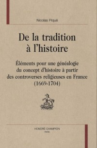 De la tradition à l'histoire : Eléments pour une généalogie du concept d'histoire à partir des controverses religieuses en France 1669-1704