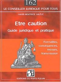 Être caution : Guide juridique et pratique : Formalités - Conséquences - Recours - Transmission