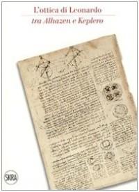 L'ottica di Leonardo tra Alhazen e Keplero. Catalogo della sala di ottica del museo. Ediz. italiana e inglese