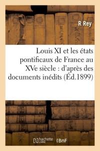 Louis XI et Etats Pontif de France  ed 1899