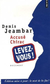 Accusé Chirac, levez-vous ! : Edition mise à jour : le mot de la fin ?