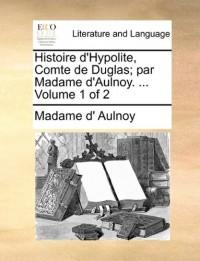 Histoire D'Hypolite, Comte de Duglas; Par Madame D'Aulnoy. ... Volume 1 of 2