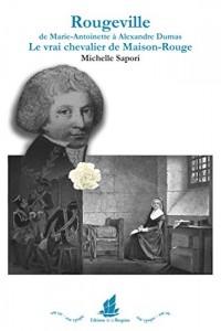 Rougeville ; de Marie-Antoinette à Alexandre Dumas ; le vrai chevalier de Maison-Rouge