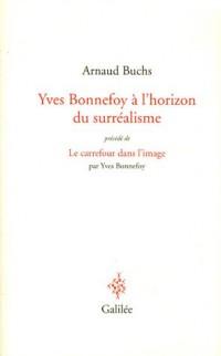 Yves Bonnefoy à l'horizon du surréalisme : La réalité à l'épreuve du langage et de l'image précédé de Le carrefour dans l'image