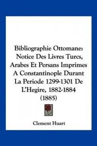 Bibliographie Ottomane: Notice Des Livres Turcs, Arabes Et Persans Imprimes a Constantinople Durant La Periode 1299-1301 de L'Hegire, 1882-188