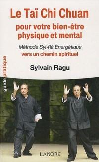 Le Taï Chi Chuan pour votre bien-être physique et mental : Méthode Syl-Râ Energétique vers un chemin spirituel