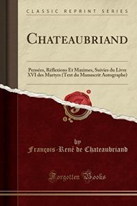 Chateaubriand: Pensées, Réflexions Et Maximes, Suivies Du Livre XVI Des Martyrs (Text Du Manuscrit Autographe) (Classic Reprint)