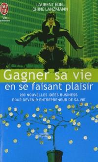 Gagner sa vie en se faisant plaisir : 200 nouvelles idées de business pour devenir entrepreneur de sa vie