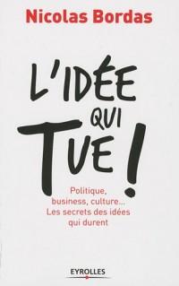 L'idée qui tue ! : Politique, business, culture... Les secrets des idées qui durent