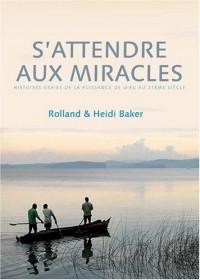 S'attendre aux miracles : histoires vraies de la puissance de Dieu au 21ème siècle