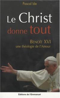 Le Christ donne tout : Benoît XVI, une théologie de l'amour