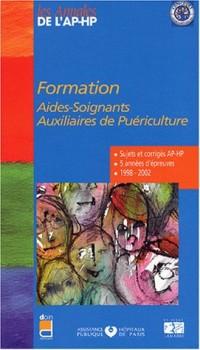 Formation aides-soignants, auxiliaires de puériculture : 5 années d'épreuves, 1998-2002 (Sujets et corrigés AP-HP)
